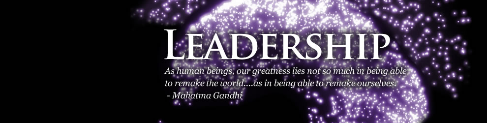 Leadership - As human beings, our greatness lies not so much in being able to remake the world...as in being able to remake ourselves. -Mahatma Gandhi